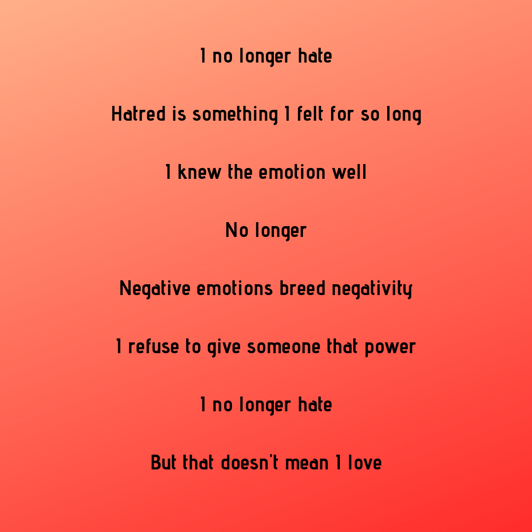 I no longer hate Hatred is something I felt for so long I knew the emotion well No longer Negative emotions breed negativity I refuse to give someone that power I no longer hate But that doesn't mean I love