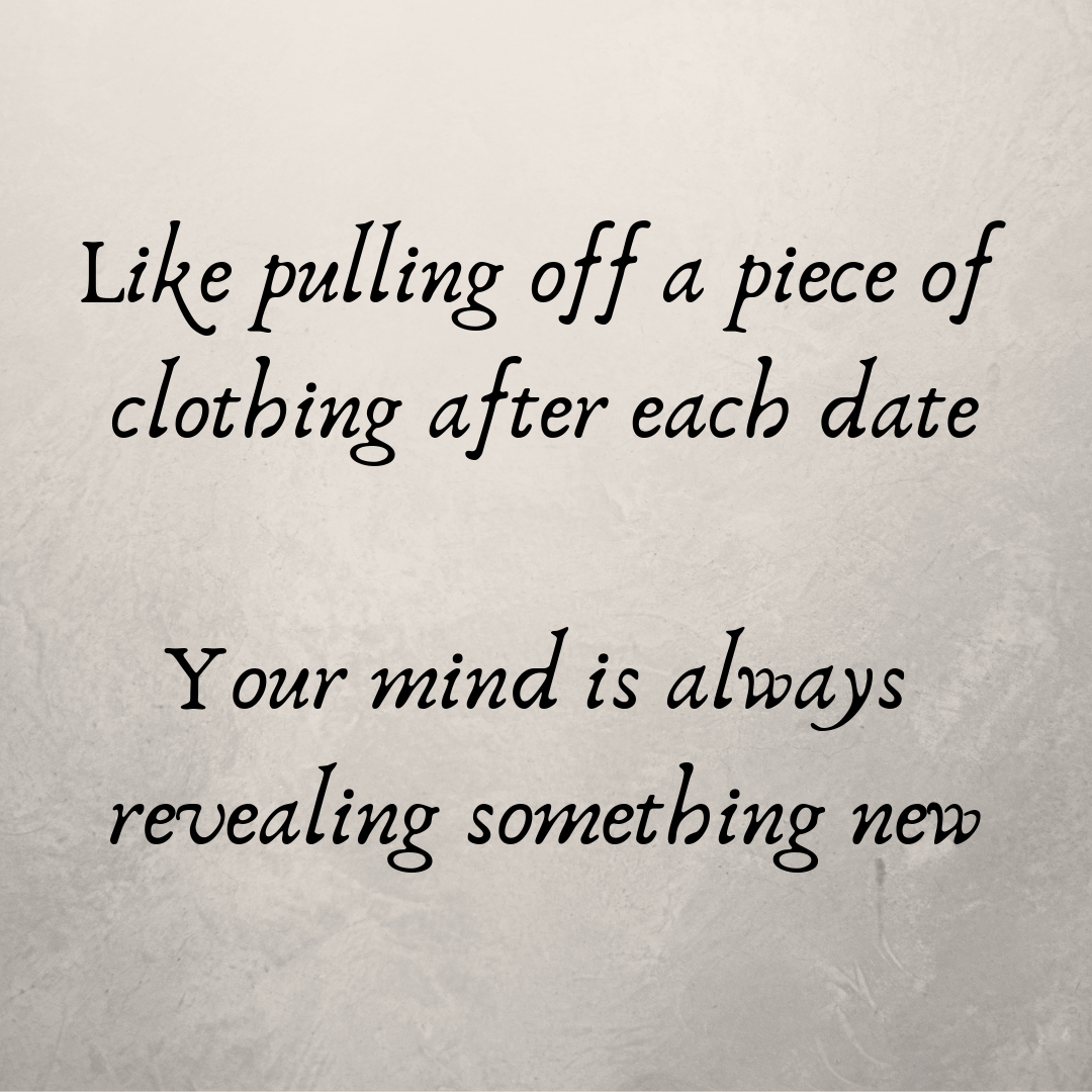 Like pulling off a piece of clothing after each date, your mind is always revealing something new.