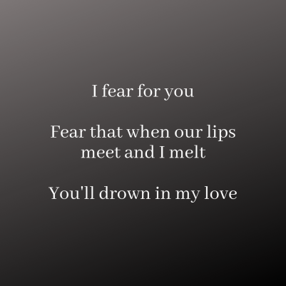 I fear for you. Fear that when our lips meet and I melt. You'll drown in my love.