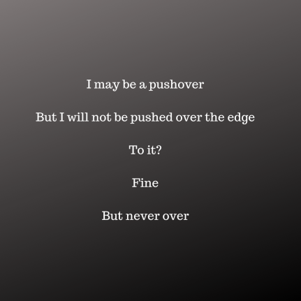 I may be a pushover. But I will not be pushed over the edge. To it? Fine. But never over.