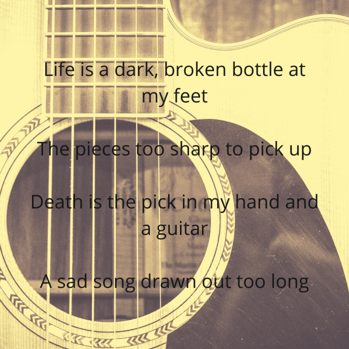 Life is a dark, broken bottle at my feet. The pieces too sharp to pick up. Death is the pick in my hand and a guitar. A sad song drawn out too long.